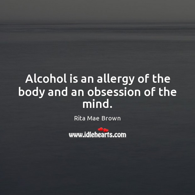 Alcohol is an allergy of the body and an obsession of the mind. Rita Mae Brown Picture Quote