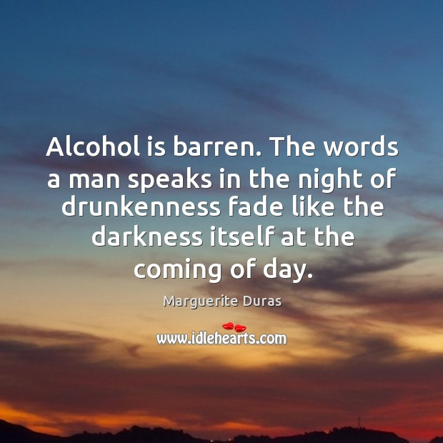 Alcohol is barren. The words a man speaks in the night of drunkenness fade like the darkness itself at the coming of day. Alcohol Quotes Image