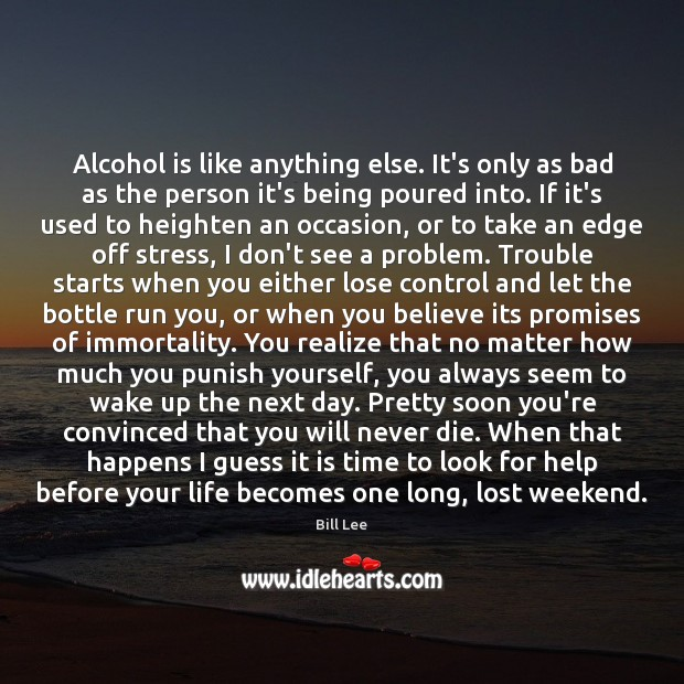 Alcohol is like anything else. It's only as bad as the person Alcohol Quotes Image