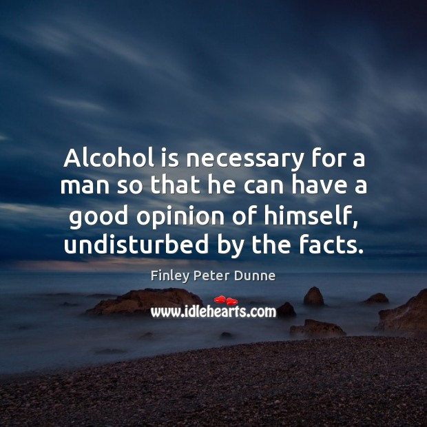 Alcohol is necessary for a man so that he can have a Alcohol Quotes Image