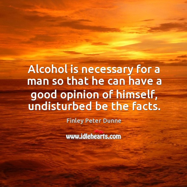 Alcohol is necessary for a man so that he can have a good opinion of himself, undisturbed be the facts. Alcohol Quotes Image