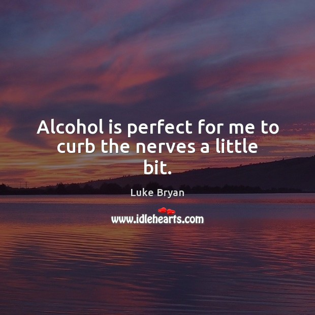 Alcohol is perfect for me to curb the nerves a little bit. Alcohol Quotes Image