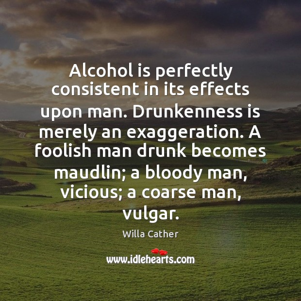 Alcohol is perfectly consistent in its effects upon man. Drunkenness is merely Alcohol Quotes Image