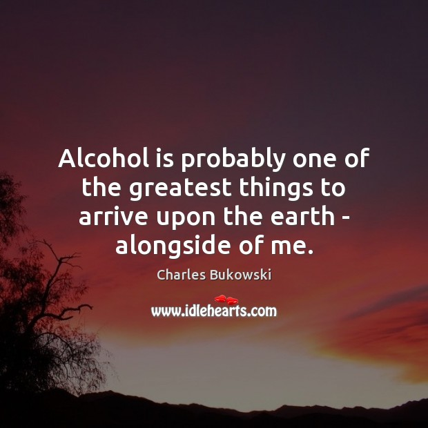 Alcohol is probably one of the greatest things to arrive upon the earth – alongside of me. Alcohol Quotes Image