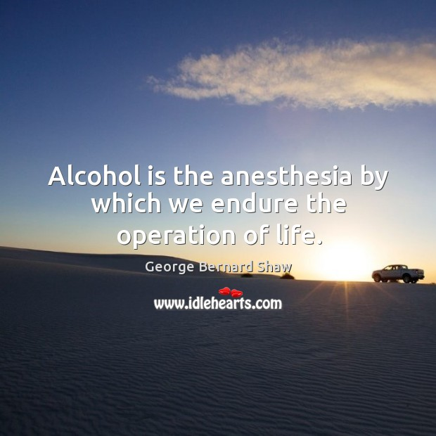 Alcohol is the anesthesia by which we endure the operation of life. Alcohol Quotes Image