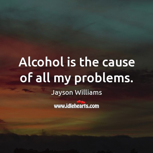 Alcohol is the cause of all my problems. Alcohol Quotes Image