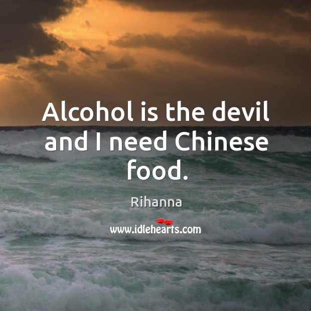 Alcohol is the devil and I need Chinese food. Alcohol Quotes Image