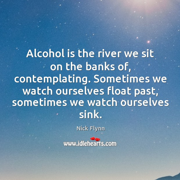 Alcohol is the river we sit on the banks of, contemplating. Sometimes Alcohol Quotes Image