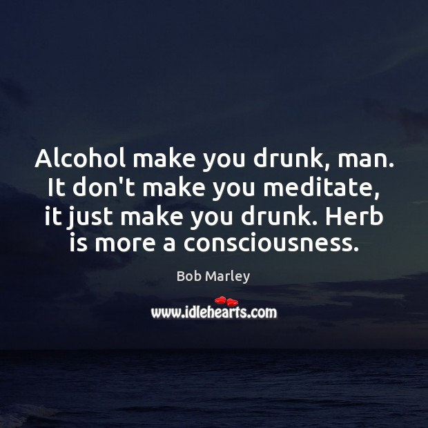 Image, Alcohol make you drunk, man. It don't make you meditate, it just
