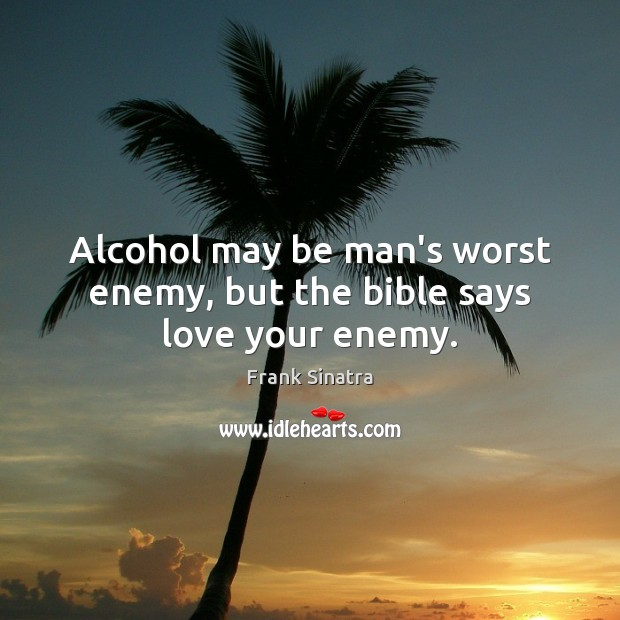 Alcohol may be man's worst enemy, but the bible says love your enemy. Image