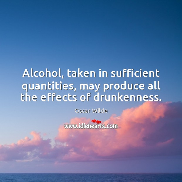 Image, Alcohol, taken in sufficient quantities, may produce all the effects of drunkenness.