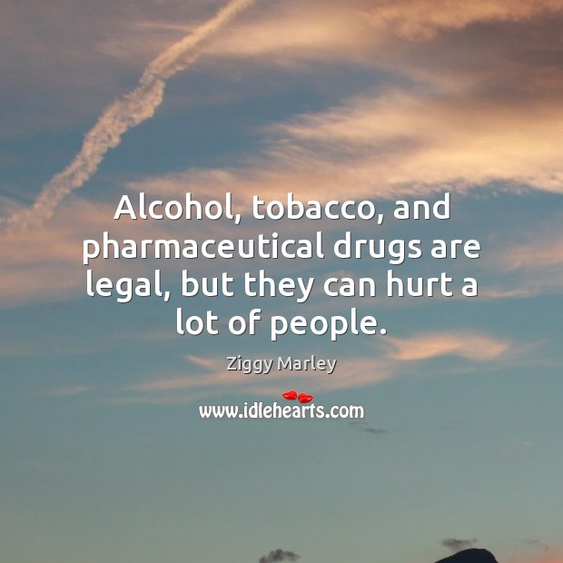 Alcohol, tobacco, and pharmaceutical drugs are legal, but they can hurt a lot of people. Ziggy Marley Picture Quote