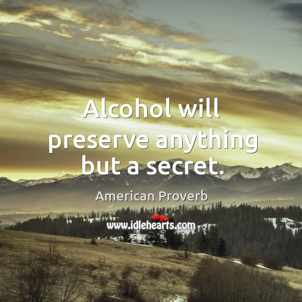 Alcohol will preserve anything but a secret. Image