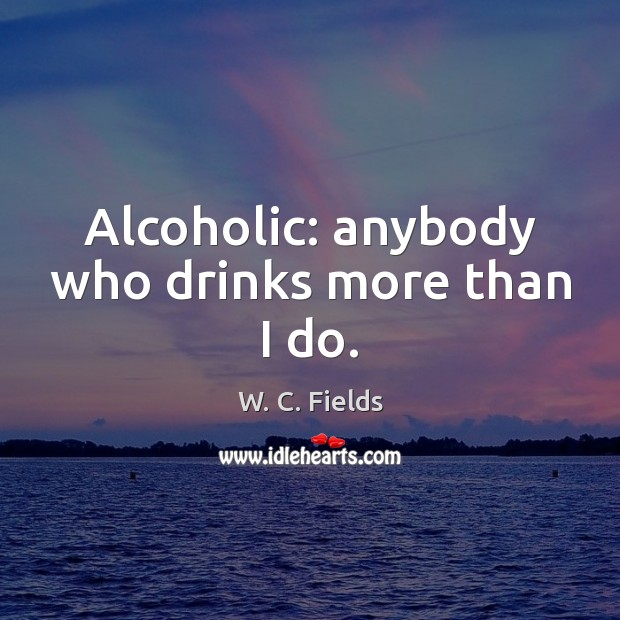 Alcoholic: anybody who drinks more than I do. W. C. Fields Picture Quote