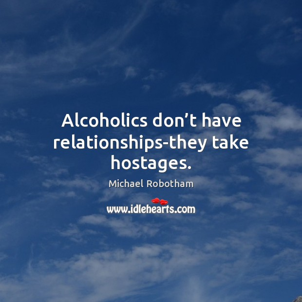 Alcoholics don't have relationships-they take hostages. Michael Robotham Picture Quote