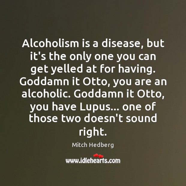 Alcoholism is a disease, but it's the only one you can get Mitch Hedberg Picture Quote