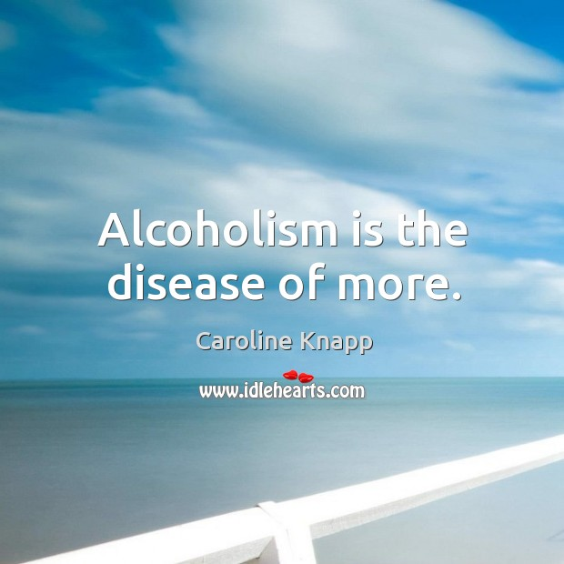 Alcoholism is the disease of more. Caroline Knapp Picture Quote