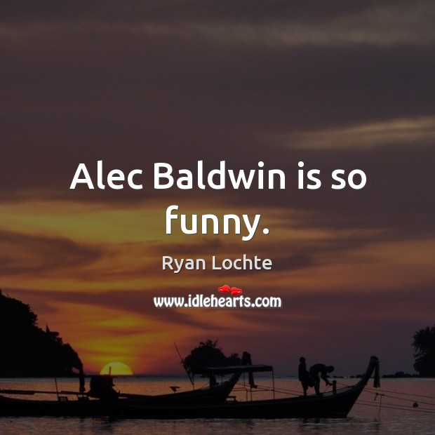 Alec Baldwin is so funny. Ryan Lochte Picture Quote