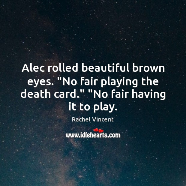 """Alec rolled beautiful brown eyes. """"No fair playing the death card."""" """"No Rachel Vincent Picture Quote"""
