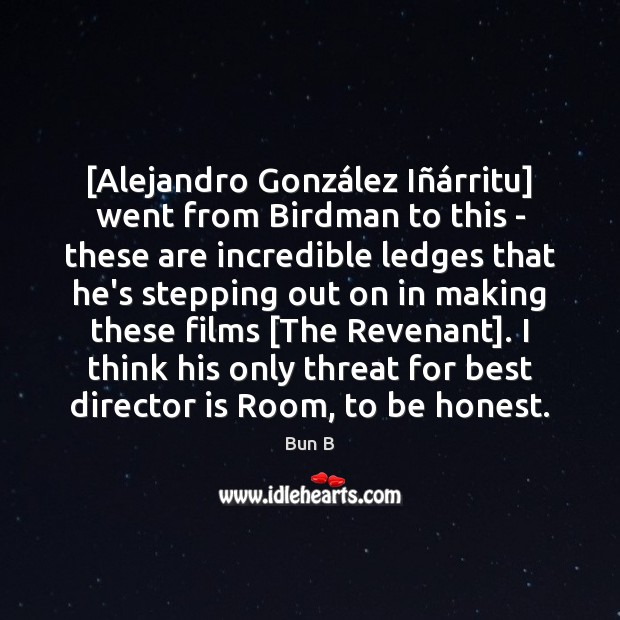 [Alejandro González Iñárritu] went from Birdman to this – these Bun B Picture Quote