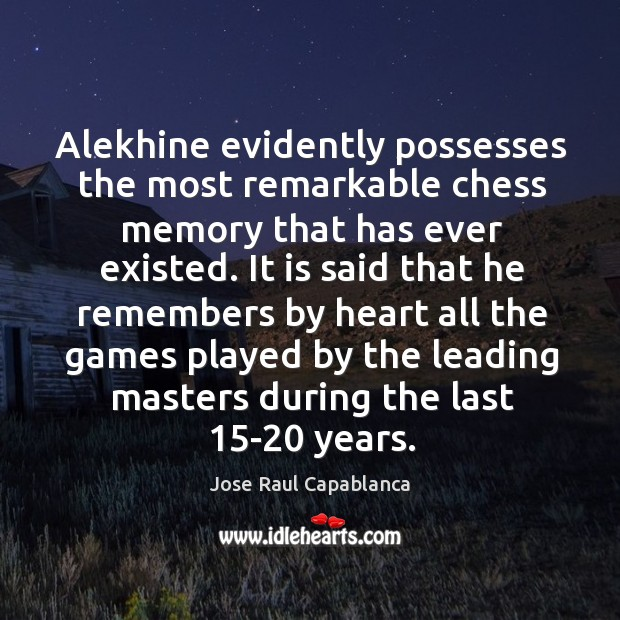 Alekhine evidently possesses the most remarkable chess memory that has ever existed. Jose Raul Capablanca Picture Quote