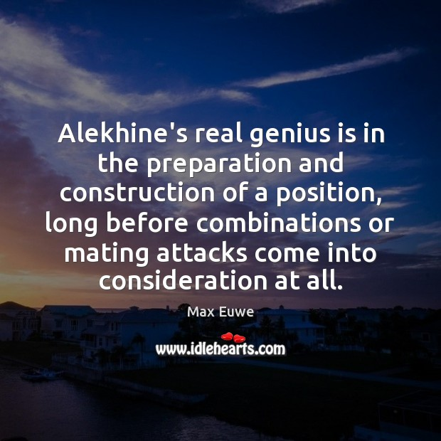 Image, Alekhine's real genius is in the preparation and construction of a position,
