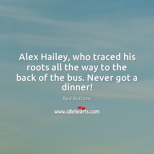 Image, Alex Hailey, who traced his roots all the way to the back of the bus. Never got a dinner!