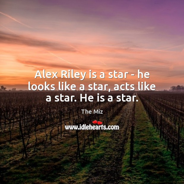 Alex Riley is a star – he looks like a star, acts like a star. He is a star. Image