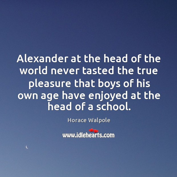 Alexander at the head of the world never tasted the true pleasure Image