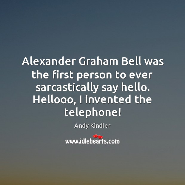 Image, Alexander Graham Bell was the first person to ever sarcastically say hello.