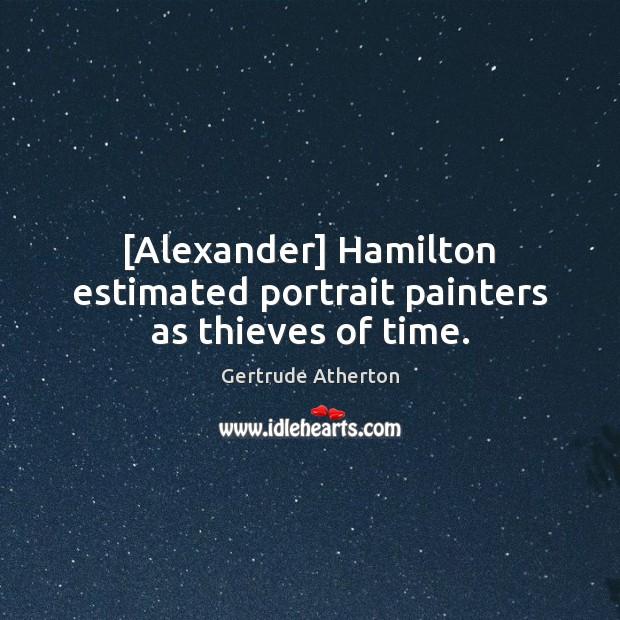 [Alexander] Hamilton estimated portrait painters as thieves of time. Image
