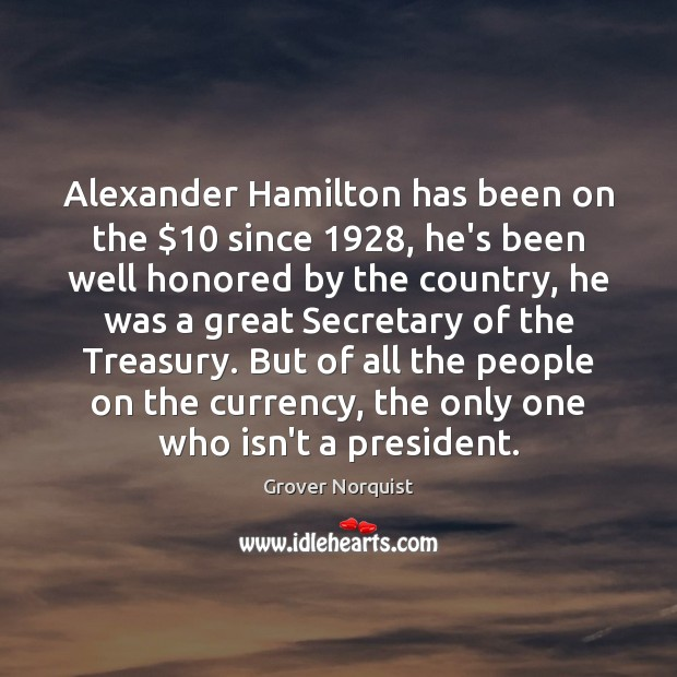 Alexander Hamilton has been on the $10 since 1928, he's been well honored by Grover Norquist Picture Quote