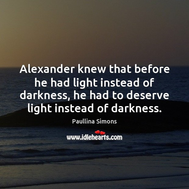 Alexander knew that before he had light instead of darkness, he had Paullina Simons Picture Quote