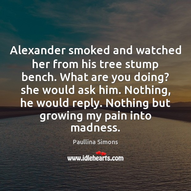 Alexander smoked and watched her from his tree stump bench. What are Image