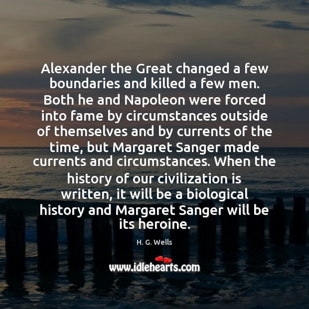 Alexander the Great changed a few boundaries and killed a few men. H. G. Wells Picture Quote