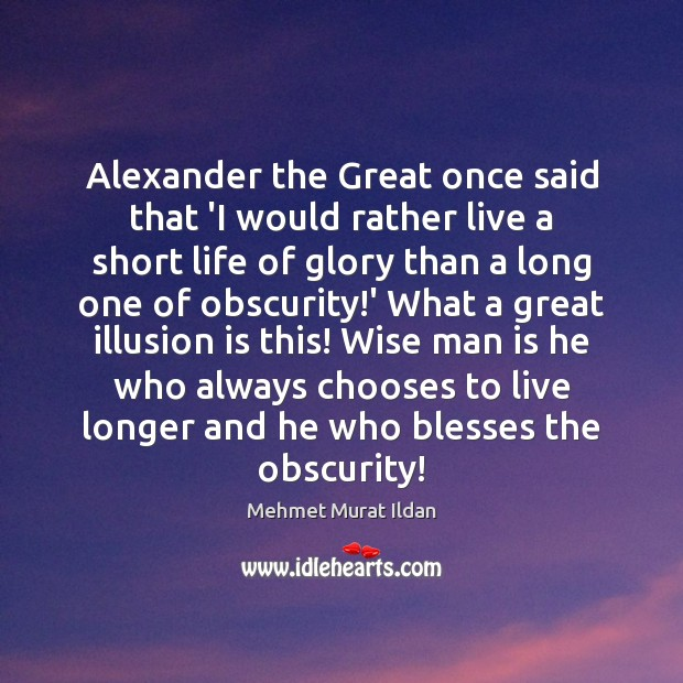 Alexander the Great once said that 'I would rather live a short Image