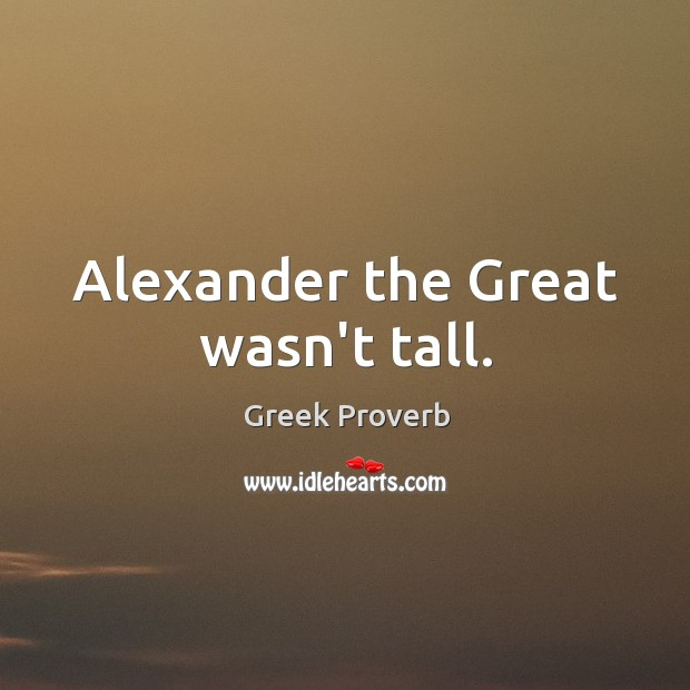 Alexander the great wasn't tall. Greek Proverbs Image