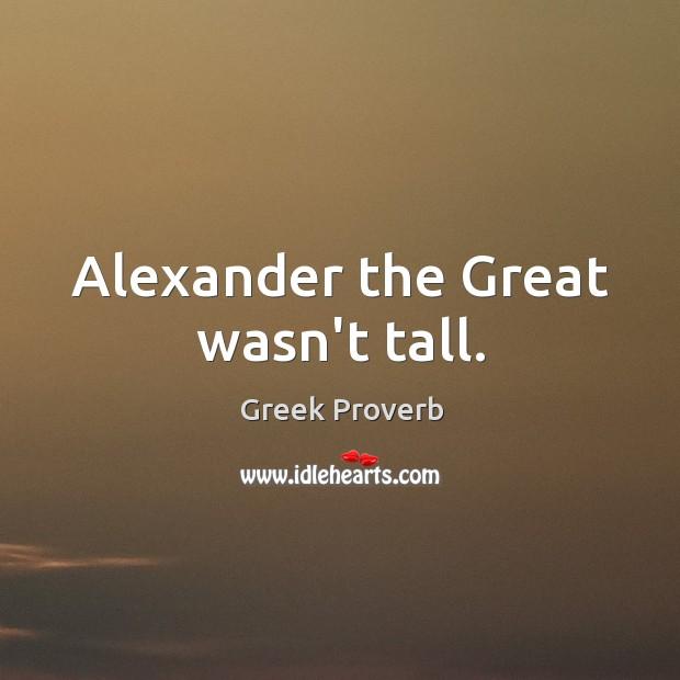 Alexander the great wasn't tall. Greek Proverbs Image