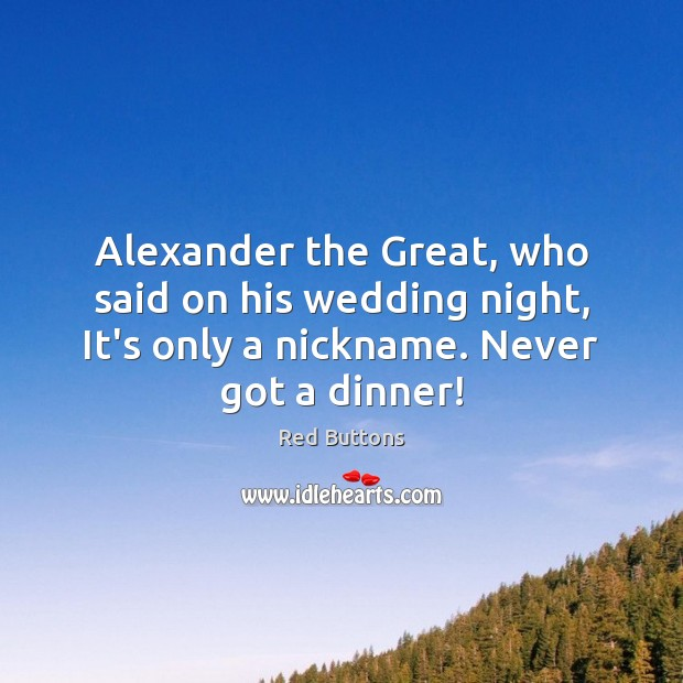 Alexander the Great, who said on his wedding night, It's only a Red Buttons Picture Quote