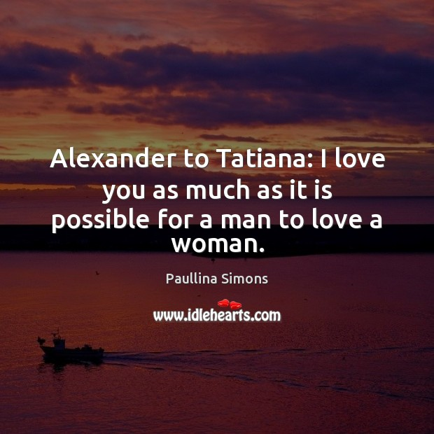 Alexander to Tatiana: I love you as much as it is possible for a man to love a woman. Paullina Simons Picture Quote