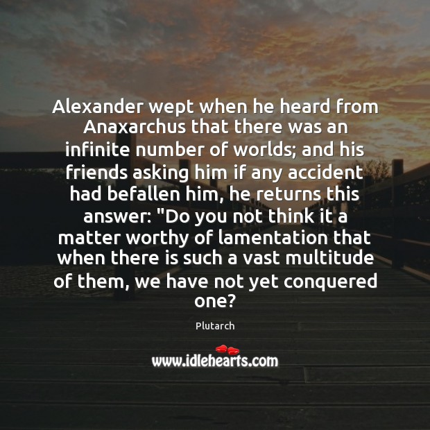 Alexander wept when he heard from Anaxarchus that there was an infinite Plutarch Picture Quote