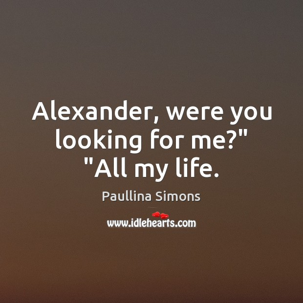 "Alexander, were you looking for me?"" ""All my life. Paullina Simons Picture Quote"