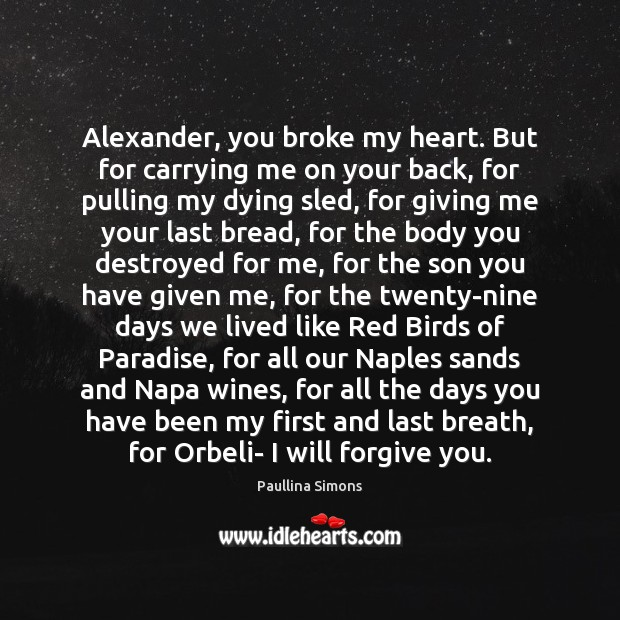 Alexander, you broke my heart. But for carrying me on your back, Paullina Simons Picture Quote