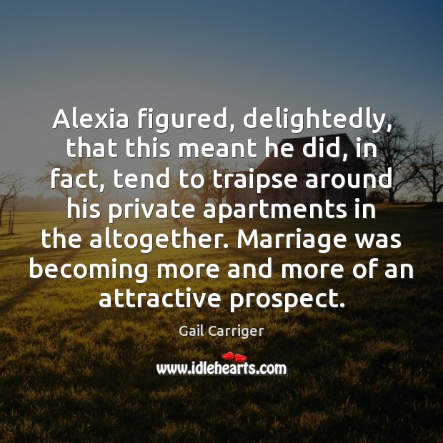 Alexia figured, delightedly, that this meant he did, in fact, tend to Image
