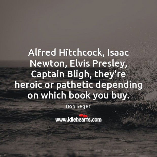 Alfred Hitchcock, Isaac Newton, Elvis Presley, Captain Bligh, they're heroic or pathetic Bob Seger Picture Quote