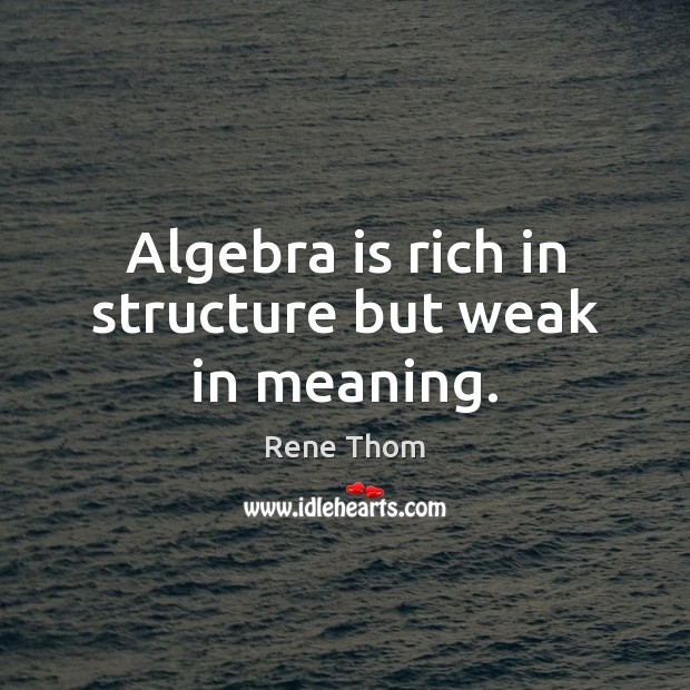 Algebra is rich in structure but weak in meaning. Rene Thom Picture Quote
