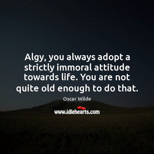 Image, Algy, you always adopt a strictly immoral attitude towards life. You are