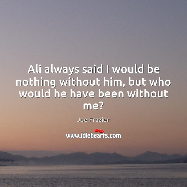 Ali always said I would be nothing without him, but who would he have been without me? Joe Frazier Picture Quote