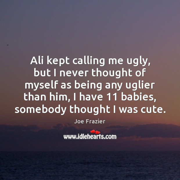 Ali kept calling me ugly, but I never thought of myself as Joe Frazier Picture Quote