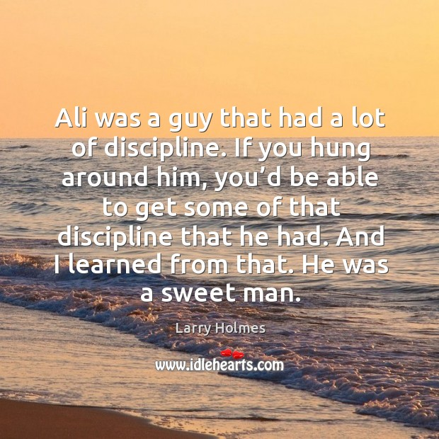 Ali was a guy that had a lot of discipline. If you hung around him, you'd be able to get some of Image
